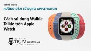 Cách sử dụng Walkie Talkie trên Apple Watch
